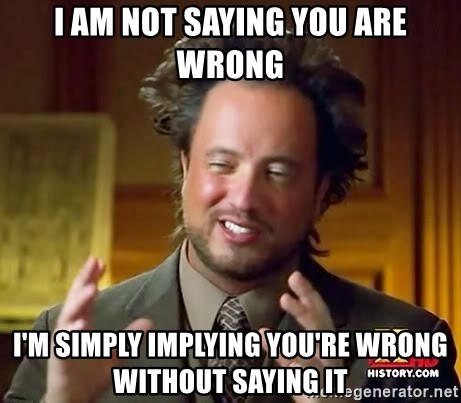 Ancient Aliens - i am not saying you are wrong i'm simply implying you're wrong without saying it