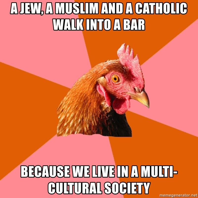 Anti Joke Chicken - A jew, a muslim and a catholic walk into a bar because we live in a multi-cultural society