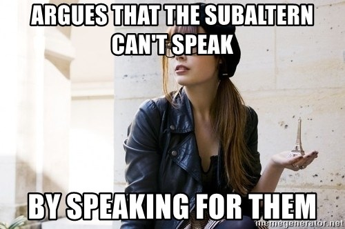 Scumbag Continental Philosopher - ARGUES THAT THE SUBALTERN CAN'T SPEAK BY SPEAKING FOR THEM