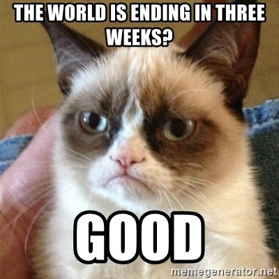 Grumpy Cat  - The world is ending in three weeks? Good