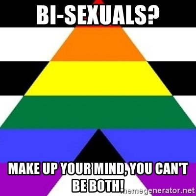 Bad Straight Ally - Bi-sexuals? Make up your mind, you can't be both!