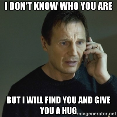 I don't know who you are... - I don't know who you are but i will find you and give you a hug