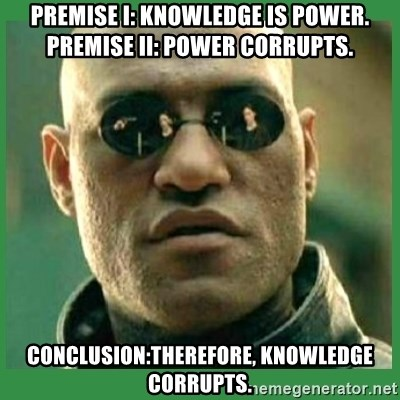 Matrix Morpheus - Premise I: Knowledge is power. PREMISE II: POWER CORRUPTS. CONCLUSION:THEREFORE, KNOWLEDGE CORRUPTS.