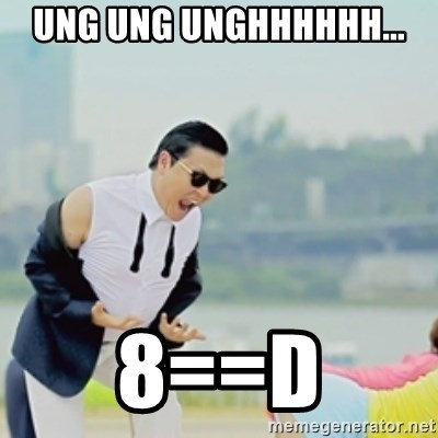 Gangnam Style - ung ung unghhhhhh... 8==d