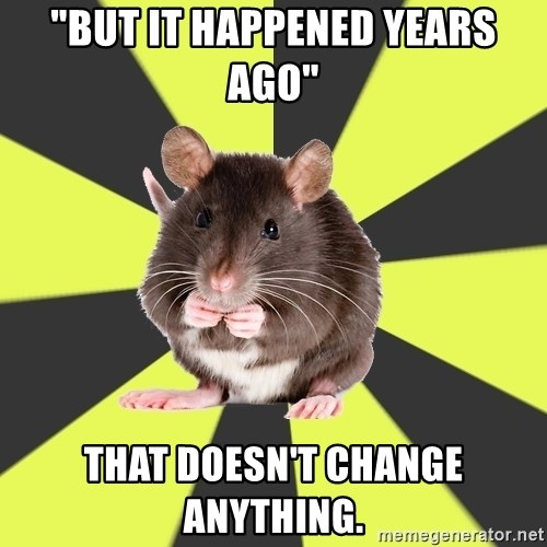 "Survivor Rat - ""but it happened years ago"" that doesn't change anything."