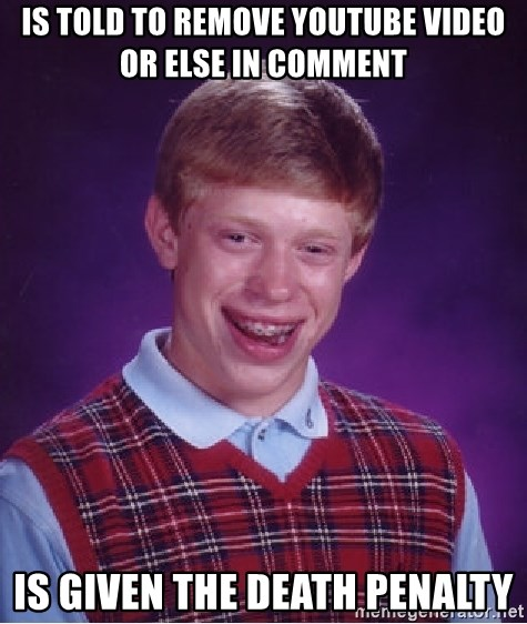 Bad Luck Brian - Is told to remove youtube video or else in comment is given the death penalty