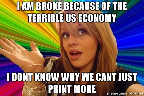 Dumb Blonde - I AM BROKE BECAUSE OF THE TERRIBLE US ECONOMY  I DONT KNOW WHY WE CANT JUST PRINT MORE