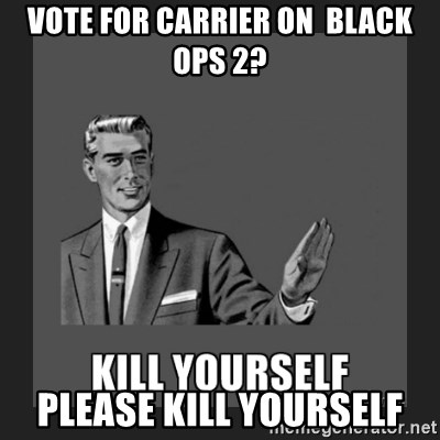kill yourself guy - Vote for carrier on  Black ops 2? please kill yourself