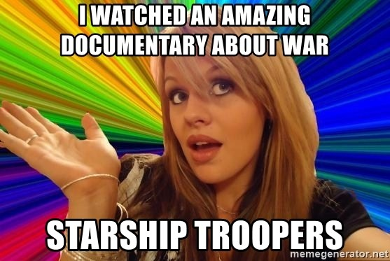 Dumb Blonde - i watched an amazing  DOCUMENTARY about war Starship Troopers