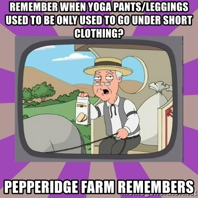 Pepperidge Farm Remembers FG - Remember when yoga pants/leggings used to be only used to go under short clothing? Pepperidge farm remembers