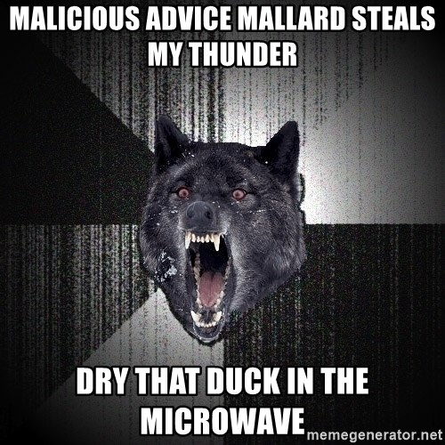 Insanity Wolf - malicious advice mallard steals my thunder dry that duck in the microwave