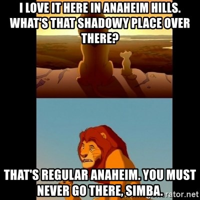 Lion King Shadowy Place - I love it here in anaheim hills. What's that shadowy place over there? That's regular Anaheim. You must never go there, Simba.