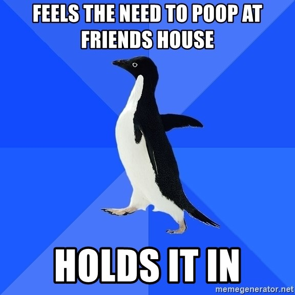 Socially Awkward Penguin - feels the need to poop at friends house holds it in