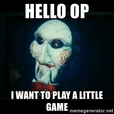 SAW - I wanna play a game - HELLO OP I WANT TO PLAY A LITTLE GAME