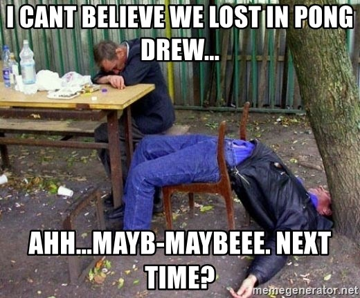drunk - i cant believe we lost in pong drew... ahh...mayb-maybeee. next time?