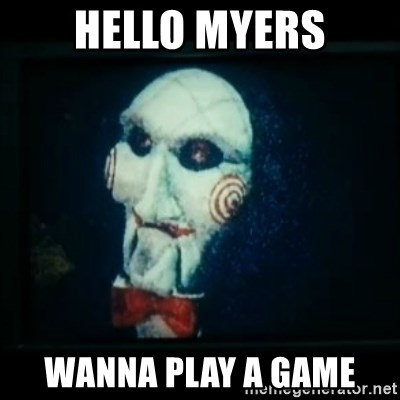 SAW - I wanna play a game - Hello myers wanna play a game