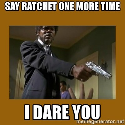 say what one more time - Say Ratchet One More Time I dare You