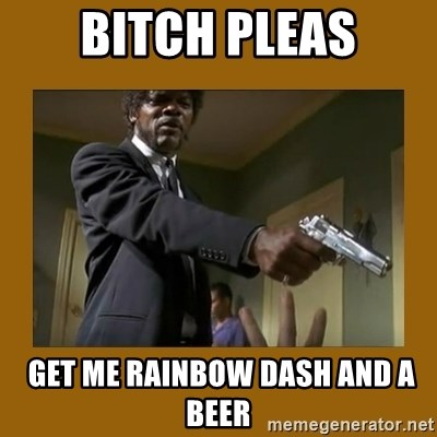 say what one more time - bitch pleas  get me rainbow dash and a beer
