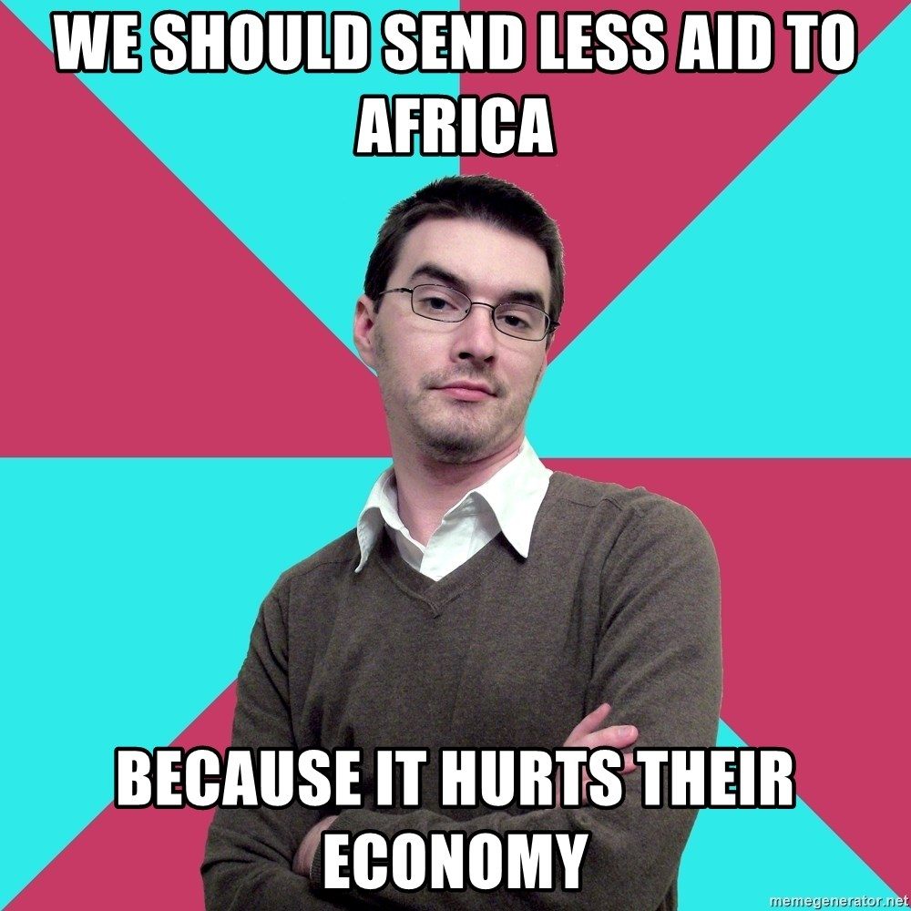 Privilege Denying Dude - we should send less aid to africa because it hurts their economy