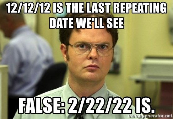 Dwight Meme - 12/12/12 is the last repeating date we'll see false: 2/22/22 is.