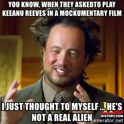 ancient alien guy - you know, when they askedto play keeanu reeves in a mockumentary film i just thought to myself ... he's not a real alien