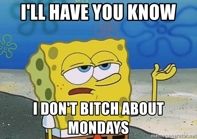 I'll have you know Spongebob - I'll have you know I don't bitch about mondays