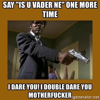 """say what one more time - Say """"is u vader ne"""" one more time I dare you! i double dare you motherfucker"""