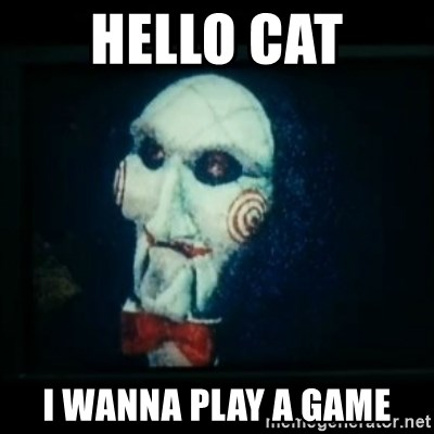 SAW - I wanna play a game - Hello cat I wanna play a game