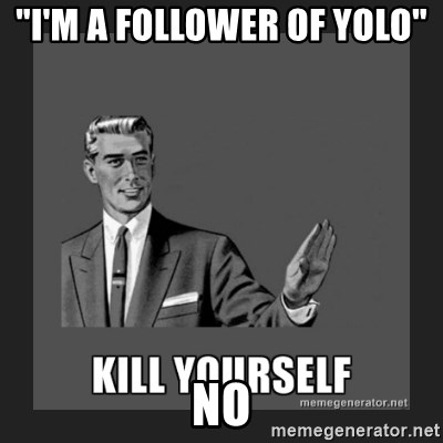"kill yourself guy - ""I'm a follower of yolo""                                                                                                                                                                                                                                                                                                                                                                                                                                                  no"