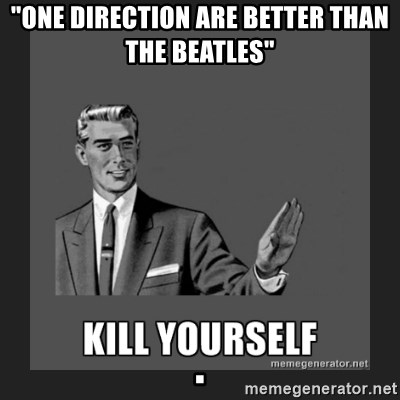 """kill yourself guy - """"one direction are better than the beatles""""                                                                                                                                                                                                                       ."""