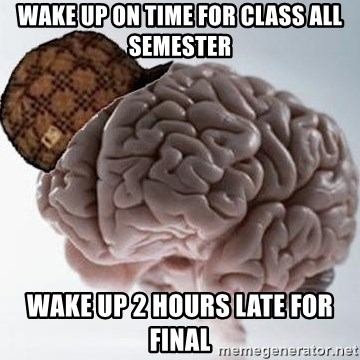 Scumbag Brain - wake up on time for class all semester wake up 2 hours late for final