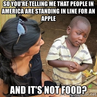 skeptical black kid - SO YOU'RE TELLING ME THAT PEOPLE IN AMERICA ARE STANDING IN LINE FOR AN APPLE AND IT'S NOT FOOD?