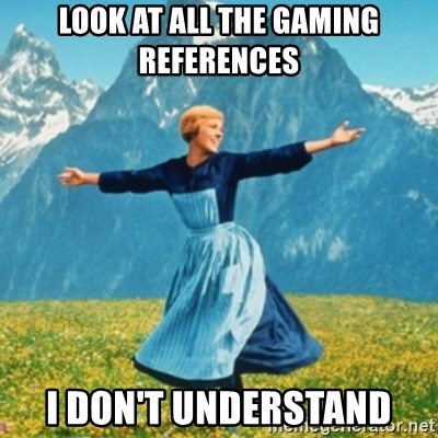 Sound Of Music Lady - Look At all the gaming references I don't understand