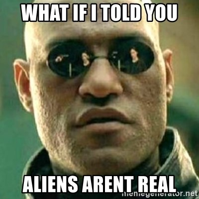 what if i told you matri - WHAT IF I TOLD YOU ALIENS ARENT REAL
