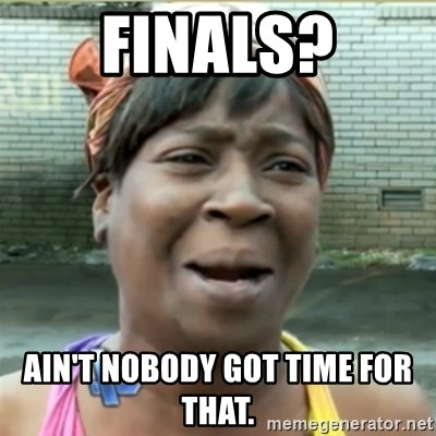 Ain't Nobody got time fo that - Finals? Ain't nobody got time for that.