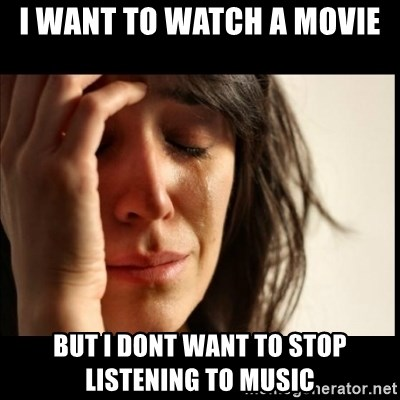 First World Problems - I want to watch a movie but i dont want to stop listening to music