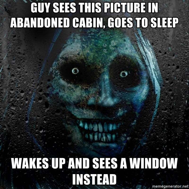 Real Scary Guy - Guy sees this picture in abandoned cabin, goes to sleep wakes up and sees a window instead