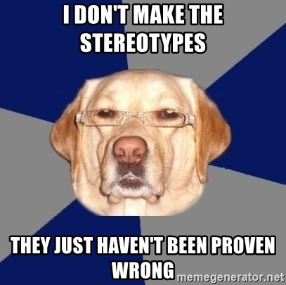 Racist Dawg - i don't make the stereotypes they just haven't been proven wrong