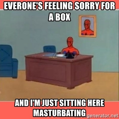 Masturbating Spider-Man - Everone's feeling sorry for a box and i'm just sitting here masturbating