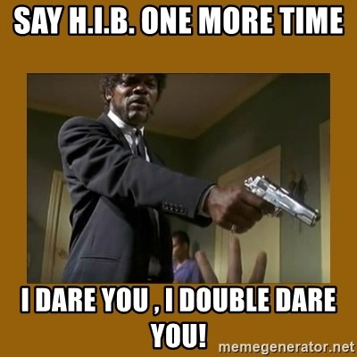 say what one more time - Say h.i.b. one more time i dare you , i double dare you!
