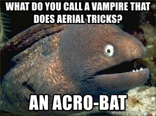 Bad Joke Eel v2.0 - What do you call a vampire that does Aerial tricks?  AN ACRO-BAT