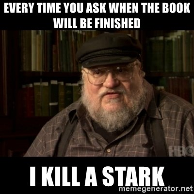 George Martin kills a Stark - Every time you ask when the book will be finished I kill a stark