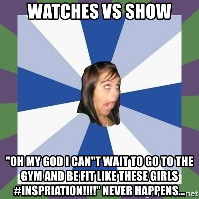 """Annoying FB girl - wATCHES vs SHOW """"oh my god i can""""t wAIT TO GO TO THE GYM AND BE FIT LIKE THESE GIRLS #INSPRIATION!!!!"""" NEVER HAPPENS..."""