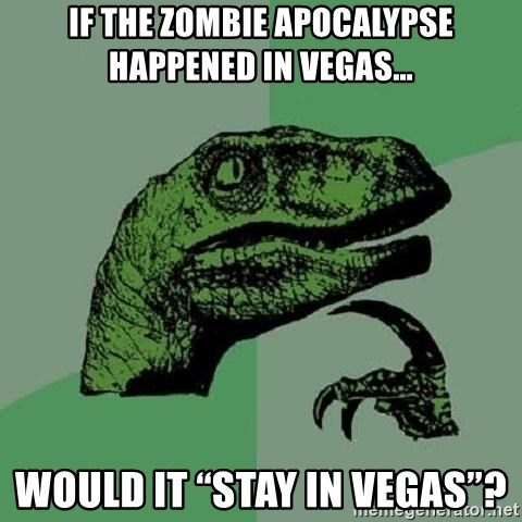 "Philosoraptor - If the zombie apocalypse happened in Vegas… would it ""stay in Vegas""?"
