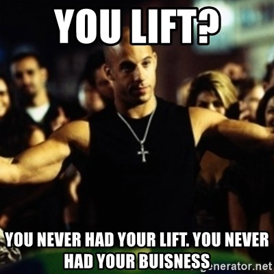 Dom Fast and Furious - You lift?  You never had your lift. You never had your buisness