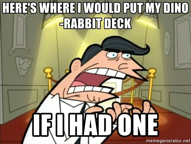 If I had one- Timmy's Dad - Here's where i would put my dino-rabbit deck if i had one