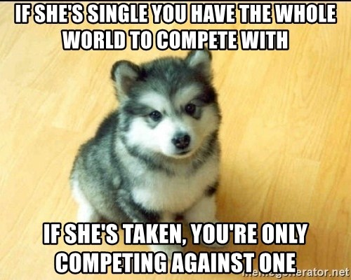 Baby Courage Wolf - if she's single you have the whole world to compete with if she's taken, you're only competing against one