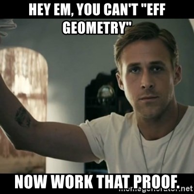 "ryan gosling hey girl - Hey em, you can't ""eff geometry"" now work that proof."