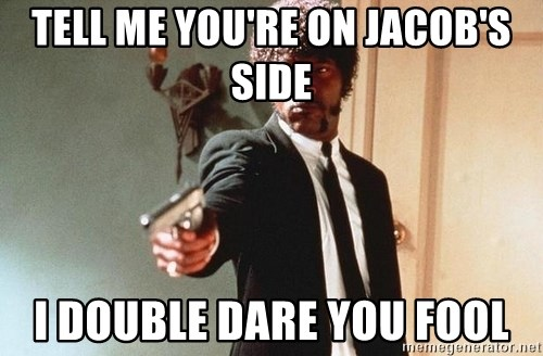 I double dare you - Tell me you're on Jacob's side i double dare you fool