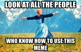 Look at all these - look at all the people who know how to use this meme